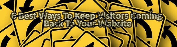 6 Best Ways To Keep Visitors Coming Back To Your Website