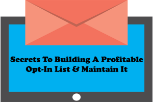 Secrets To Building A Profitable Opt-In List & Maintain It